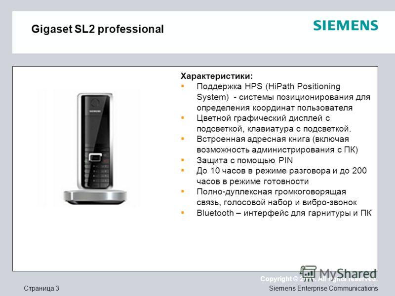 Страница 3 Copyright © 2008. All rights reserved. Siemens Enterprise Communications Gigaset SL2 professional Характеристики: Поддержка HPS (HiPath Positioning System) - системы позиционирования для определения координат пользователя Цветной графическ