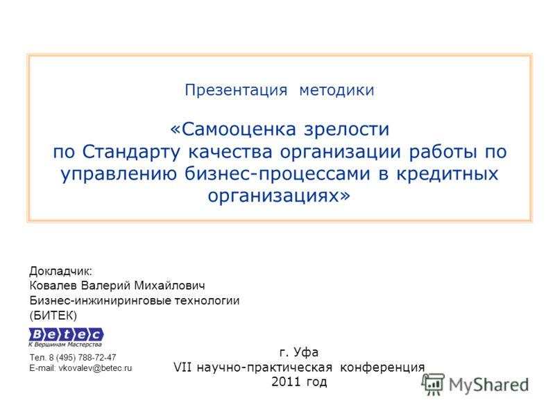 Презентация методики «Самооценка зрелости по Стандарту качества организации работы по управлению бизнес-процессами в кредитных организациях» Докладчик: Ковалев Валерий Михайлович Бизнес-инжиниринговые технологии (БИТЕК) Тел. 8 (495) 788-72-47 E-mail: