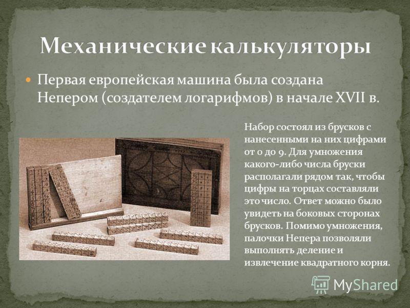 Первая европейская машина была создана Непером (создателем логарифмов) в начале XVII в. Набор состоял из брусков с нанесенными на них цифрами от 0 до 9. Для умножения какого-либо числа бруски располагали рядом так, чтобы цифры на торцах составляли эт