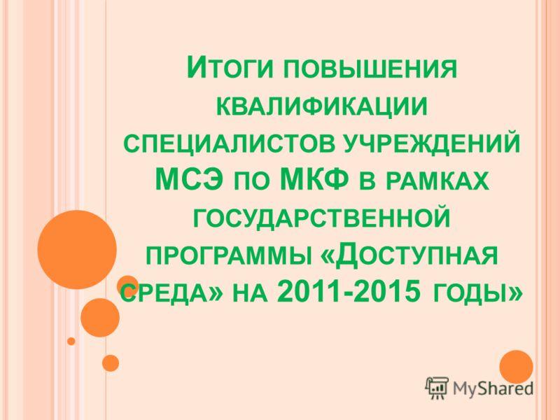 И ТОГИ ПОВЫШЕНИЯ КВАЛИФИКАЦИИ СПЕЦИАЛИСТОВ УЧРЕЖДЕНИЙ МСЭ ПО МКФ В РАМКАХ ГОСУДАРСТВЕННОЙ ПРОГРАММЫ «Д ОСТУПНАЯ СРЕДА » НА 2011-2015 ГОДЫ »