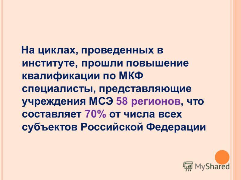 На циклах, проведенных в институте, прошли повышение квалификации по МКФ специалисты, представляющие учреждения МСЭ 58 регионов, что составляет 70% от числа всех субъектов Российской Федерации