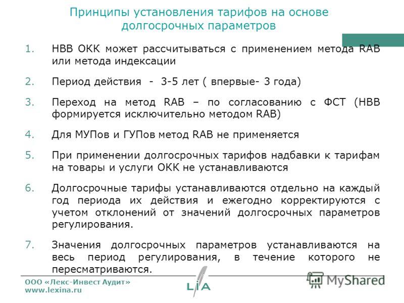 ООО «Лекс-Инвест Аудит» www.lexina.ru Принципы установления тарифов на основе долгосрочных параметров 1.НВВ ОКК может рассчитываться с применением метода RAB или метода индексации 2.Период действия - 3-5 лет ( впервые- 3 года) 3.Переход на метод RAB