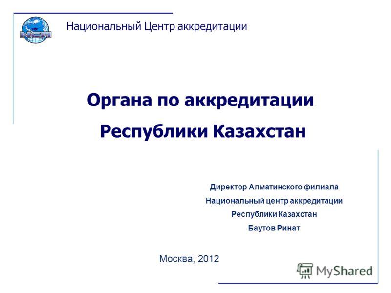 Органа по аккредитации Республики Казахстан Москва, 2012 Национальный Центр аккредитации Директор Алматинского филиала Национальный центр аккредитации Республики Казахстан Баутов Ринат