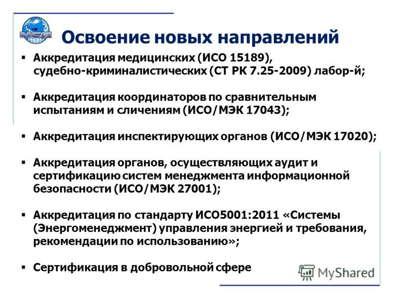 Освоение новых направлений Аккредитация медицинских (ИСО 15189), судебно-криминалистических (СТ РК 7.25-2009) лабор-й; Аккредитация координаторов по сравнительным испытаниям и сличениям (ИСО/МЭК 17043); Аккредитация инспектирующих органов (ИСО/МЭК 17