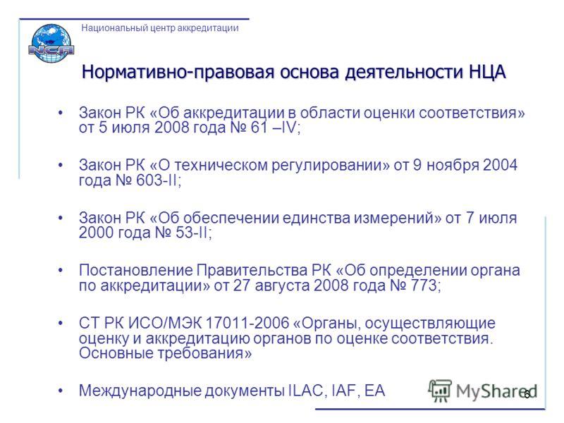 6 Нормативно-правовая основа деятельности НЦА Закон РК «Об аккредитации в области оценки соответствия» от 5 июля 2008 года 61 –IV; Закон РК «О техническом регулировании» от 9 ноября 2004 года 603-II; Закон РК «Об обеспечении единства измерений» от 7