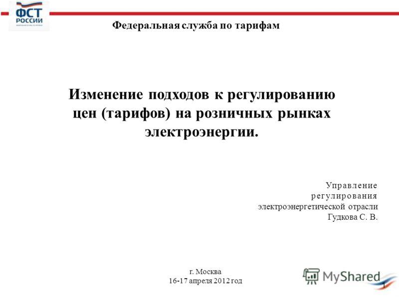 1 г. Москва 16-17 апреля 2012 год Управление регулирования электроэнергетической отрасли Гудкова С. В. Федеральная служба по тарифам Изменение подходов к регулированию цен (тарифов) на розничных рынках электроэнергии.