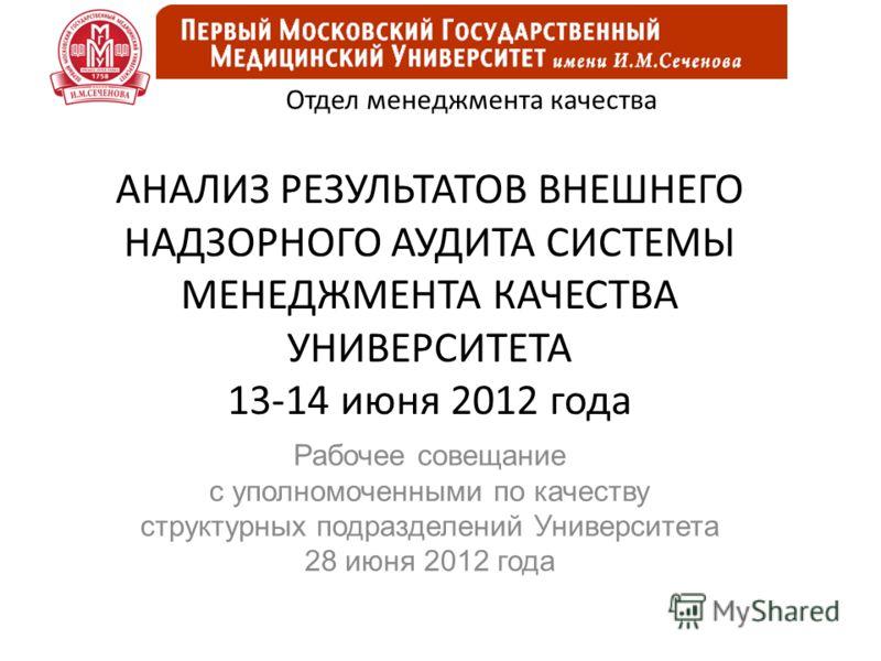 АНАЛИЗ РЕЗУЛЬТАТОВ ВНЕШНЕГО НАДЗОРНОГО АУДИТА СИСТЕМЫ МЕНЕДЖМЕНТА КАЧЕСТВА УНИВЕРСИТЕТА 13-14 июня 2012 года Рабочее совещание с уполномоченными по качеству структурных подразделений Университета 28 июня 2012 года Отдел менеджмента качества