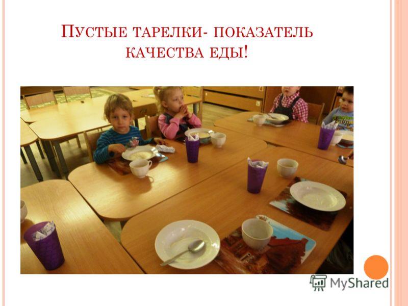 П УСТЫЕ ТАРЕЛКИ - ПОКАЗАТЕЛЬ КАЧЕСТВА ЕДЫ !