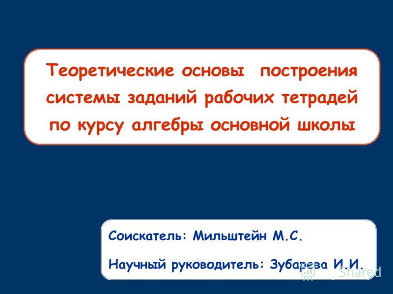 Теоретические основы построения системы заданий рабочих тетрадей по курсу алгебры основной школы Соискатель: Мильштейн М.С. Научный руководитель: Зубарева И.И.
