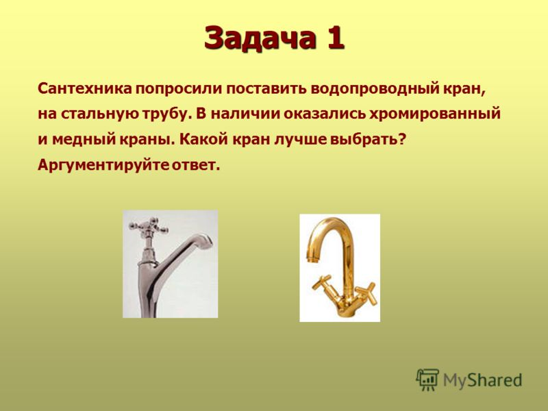 Задача 1 Сантехника попросили поставить водопроводный кран, на стальную трубу. В наличии оказались хромированный и медный краны. Какой кран лучше выбрать? Аргументируйте ответ.