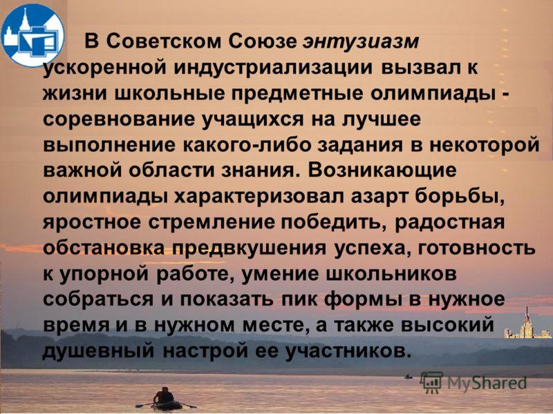 В Советском Союзе энтузиазм ускоренной индустриализации вызвал к жизни школьные предметные олимпиады - соревнование учащихся на лучшее выполнение какого-либо задания в некоторой важной области знания. Возникающие олимпиады характеризовал азарт борьбы