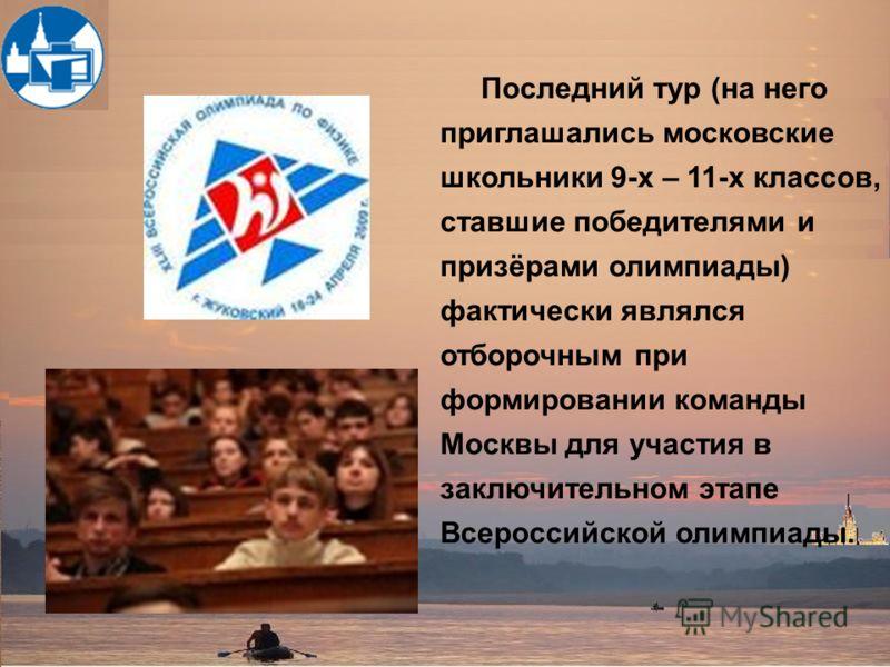 Последний тур (на него приглашались московские школьники 9-х – 11-х классов, ставшие победителями и призёрами олимпиады) фактически являлся отборочным при формировании команды Москвы для участия в заключительном этапе Всероссийской олимпиады.