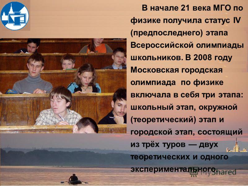 В начале 21 века МГО по физике получила статус IV (предпоследнего) этапа Всероссийской олимпиады школьников. В 2008 году Московская городская олимпиада по физике включала в себя три этапа: школьный этап, окружной (теоретический) этап и городской этап