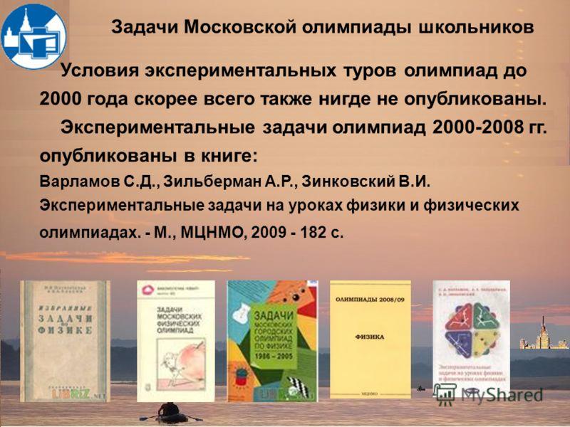 Условия экспериментальных туров олимпиад до 2000 года скорее всего также нигде не опубликованы. Экспериментальные задачи олимпиад 2000-2008 гг. опубликованы в книге: Варламов С.Д., Зильберман А.Р., Зинковский В.И. Экспериментальные задачи на уроках ф
