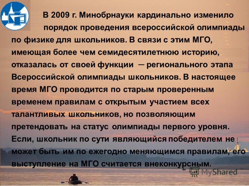 В 2009 г. Минобрнауки кардинально изменило порядок проведения всероссийской олимпиады по физике для школьников. В связи с этим МГО, имеющая более чем семидесятилетнюю историю, отказалась от своей функции регионального этапа Всероссийской олимпиады шк