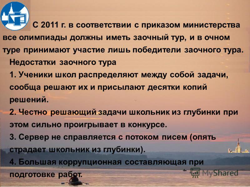 С 2011 г. в соответствии с приказом министерства все олимпиады должны иметь заочный тур, и в очном туре принимают участие лишь победители заочного тура. Недостатки заочного тура 1. Ученики школ распределяют между собой задачи, сообща решают их и прис