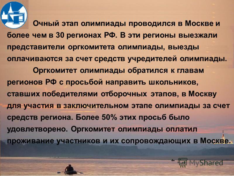 Очный этап олимпиады проводился в Москве и более чем в 30 регионах РФ. В эти регионы выезжали представители оргкомитета олимпиады, выезды оплачиваются за счет средств учредителей олимпиады. Оргкомитет олимпиады обратился к главам регионов РФ с просьб