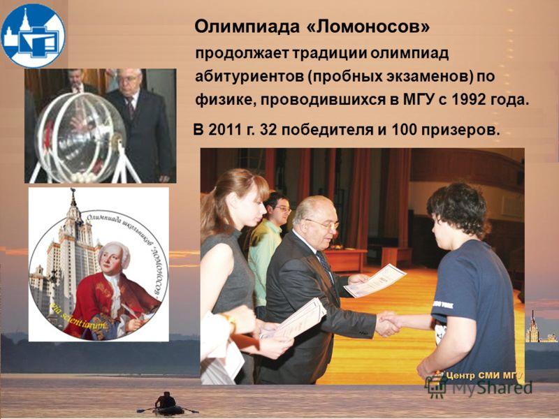 Олимпиада «Ломоносов» продолжает традиции олимпиад абитуриентов (пробных экзаменов) по физике, проводившихся в МГУ с 1992 года. В 2011 г. 32 победителя и 100 призеров.