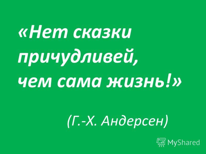 «Нет сказки причудливей, чем сама жизнь!» (Г.-Х. Андерсен)