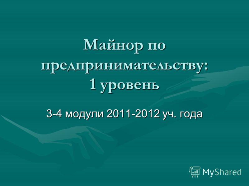 Майнор по предпринимательству: 1 уровень 3-4 модули 2011-2012 уч. года