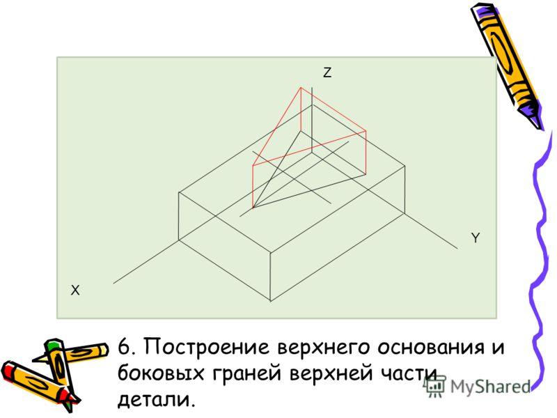 6. Построение верхнего основания и боковых граней верхней части детали. Z Y Х
