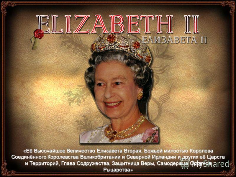 «Её Высочайшее Величество Елизавета Вторая, Божьей милостью Королева Соединённого Королевства Великобритании и Северной Ирландии и других её Царств и Территорий, Глава Содружества, Защитница Веры, Самодержца Орденов Рыцарства»