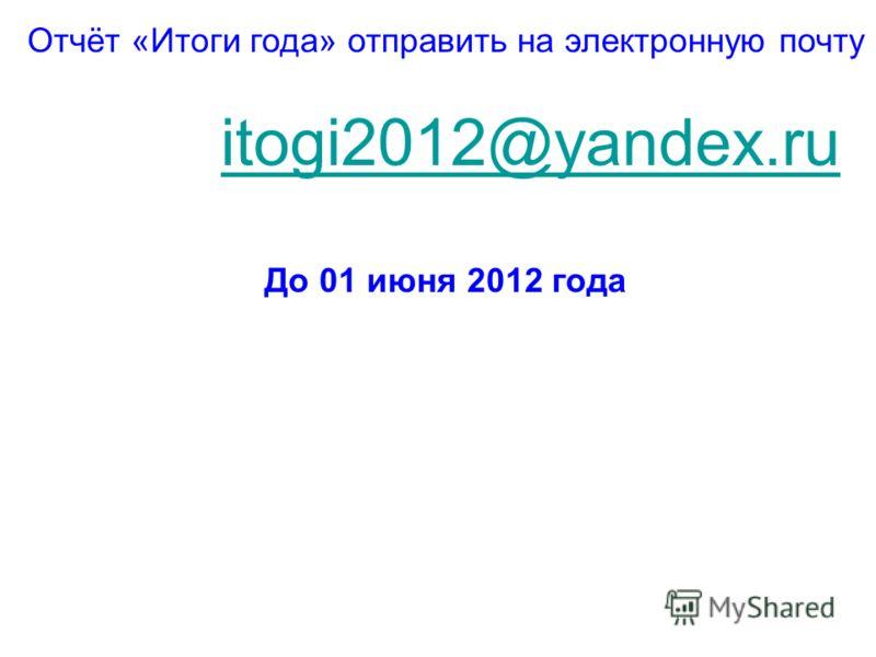 Отчёт «Итоги года» отправить на электронную почту itogi2012@yandex.ru До 01 июня 2012 года