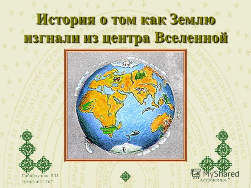 Астрономия-7 Габайдулина Л.И. Гимназия 1567 История о том как Землю изгнали из центра Вселенной