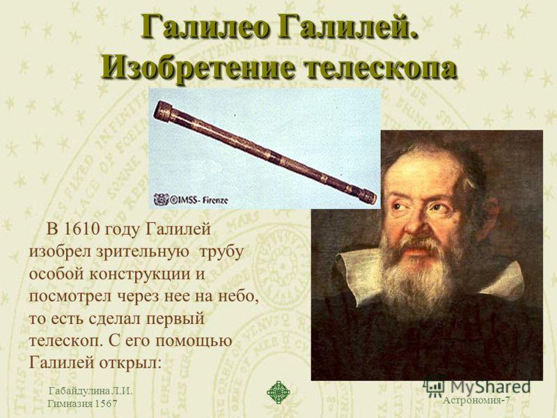 Астрономия-7 Габайдулина Л.И. Гимназия 1567 Галилео Галилей. Изобретение телескопа В 1610 году Галилей изобрел зрительную трубу особой конструкции и посмотрел через нее на небо, то есть сделал первый телескоп. С его помощью Галилей открыл: