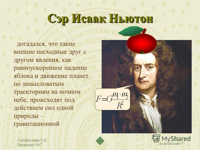 Астрономия-7 Габайдулина Л.И. Гимназия 1567 Сэр Исаак Ньютон догадался, что такие внешне несходные друг с другом явления, как равноускоренное падение яблока и движение планет по замысловатым траекториям на ночном небе, происходят под действием сил од