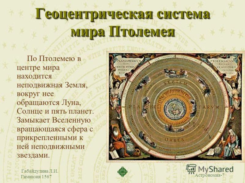 Астрономия-7 Габайдулина Л.И. Гимназия 1567 Геоцентрическая система мира Птолемея По Птолемею в центре мира находится неподвижная Земля, вокруг нее обращаются Луна, Солнце и пять планет. Замыкает Вселенную вращающаяся сфера с прикрепленными к ней неп