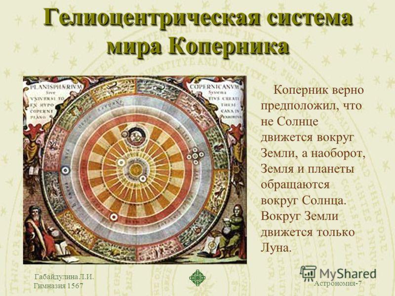 Астрономия-7 Габайдулина Л.И. Гимназия 1567 Гелиоцентрическая система мира Коперника Коперник верно предположил, что не Солнце движется вокруг Земли, а наоборот, Земля и планеты обращаются вокруг Солнца. Вокруг Земли движется только Луна.