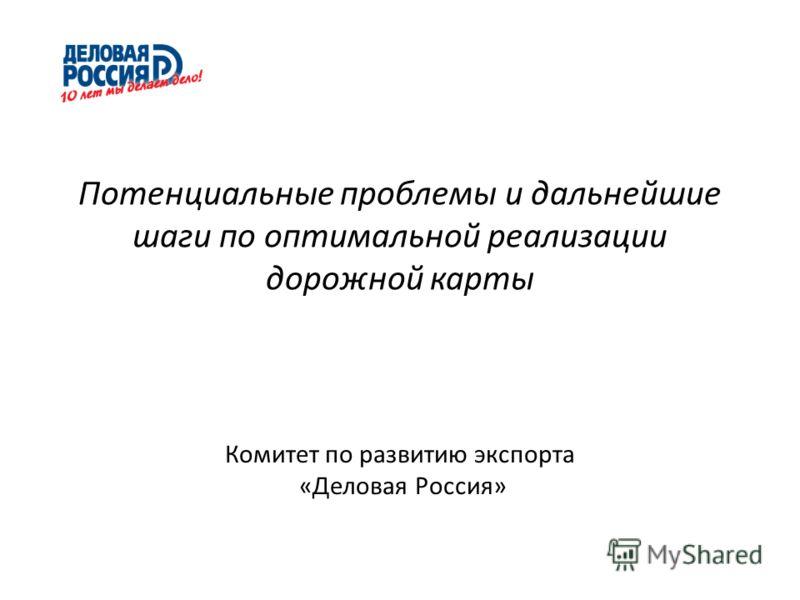 Потенциальные проблемы и дальнейшие шаги по оптимальной реализации дорожной карты Комитет по развитию экспорта «Деловая Россия»