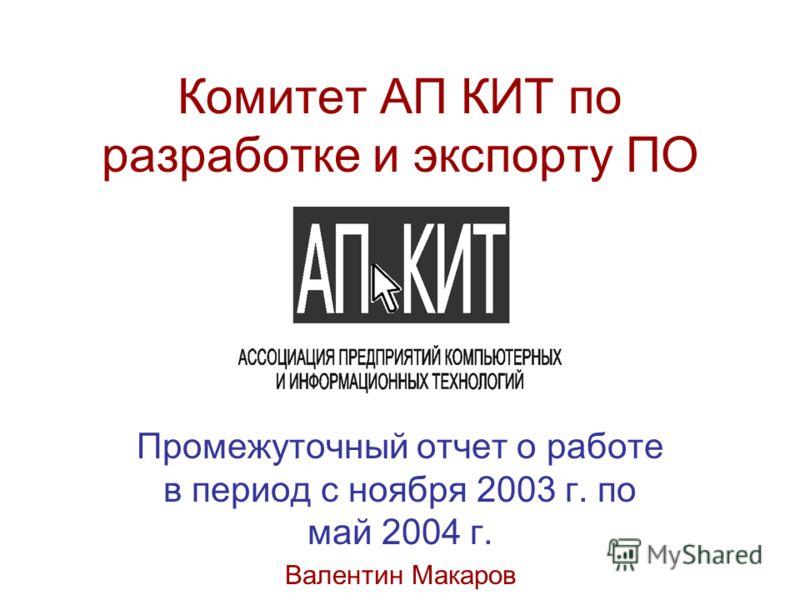 Комитет АП КИТ по разработке и экспорту ПО Промежуточный отчет о работе в период с ноября 2003 г. по май 2004 г. Валентин Макаров