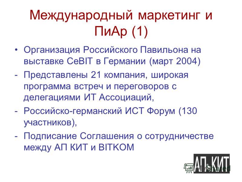 Международный маркетинг и ПиАр (1) Организация Российского Павильона на выставке CeBIT в Германии (март 2004) -Представлены 21 компания, широкая программа встреч и переговоров с делегациями ИТ Ассоциаций, -Российско-германский ИСТ Форум (130 участник