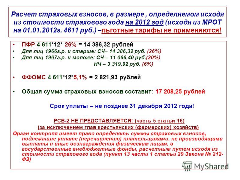 Расчет страховых взносов, в размере, определяемом исходя из стоимости страхового года на 2012 год (исходя из МРОТ на 01.01.2012г. 4611 руб.) –льготные тарифы не применяются! ПФР 4 611*12* 26% = 14 386,32 рублей Для лиц 1966г.р. и старше: СЧ– 14 386,3