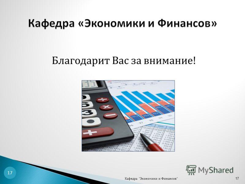 Благодарит Вас за внимание! Кафедра Экономики и Финансов 17