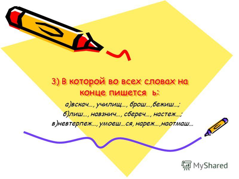 3) В которой во всех словах на конце пишется ь: а)вскач…, училищ…, брош…,бежиш…; б)лиш…, навзнич…, сбереч…, настеж…; в)невтерпеж…, умоеш…ся, нареж…,наотмаш…