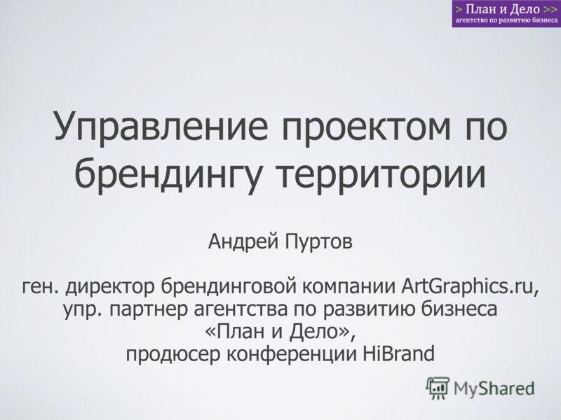 Управление проектом по брендингу территории Андрей Пуртов ген. директор брендинговой компании ArtGraphics.ru, упр. партнер агентства по развитию бизнеса «План и Дело», продюсер конференции HiBrand