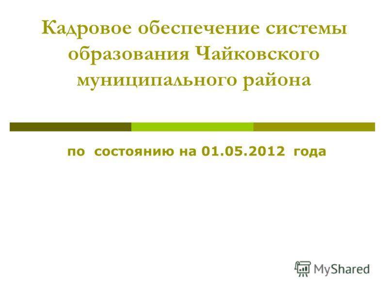 Кадровое обеспечение системы образования Чайковского муниципального района по состоянию на 01.05.2012 года