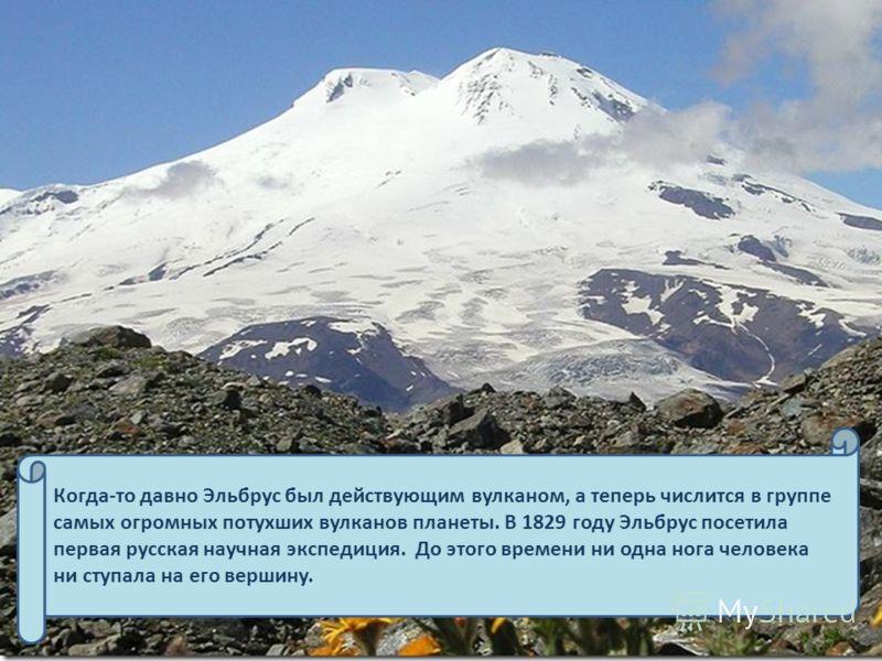 Когда-то давно Эльбрус был действующим вулканом, а теперь числится в группе самых огромных потухших вулканов планеты. В 1829 году Эльбрус посетила первая русская научная экспедиция. До этого времени ни одна нога человека ни ступала на его вершину.