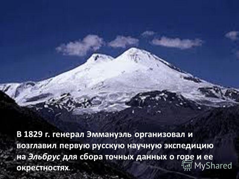 В 1829 г. генерал Эммануэль организовал и возглавил первую русскую научную экспедицию на Эльбрус для сбора точных данных о горе и ее окрестностях.