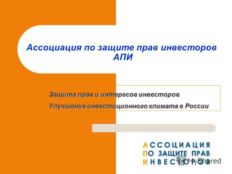 Защита прав и интересов инвесторов Улучшение инвестиционного климата в России Ассоциация по защите прав инвесторов АПИ