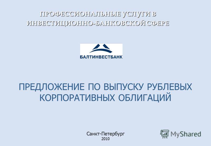 Санкт-Петербург 2010 ПРЕДЛОЖЕНИЕ ПО ВЫПУСКУ РУБЛЕВЫХ КОРПОРАТИВНЫХ ОБЛИГАЦИЙ ПРОФЕССИОНАЛЬНЫЕ УСЛУГИ В ИНВЕСТИЦИОННО-БАНКОВСКОЙ СФЕРЕ
