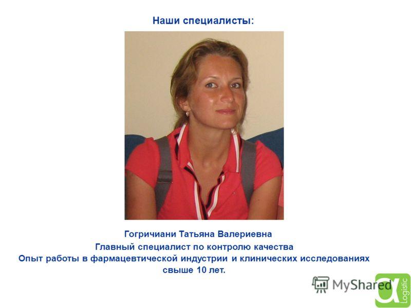 Гогричиани Татьяна Валериевна Главный специалист по контролю качества Опыт работы в фармацевтической индустрии и клинических исследованиях свыше 10 лет. Наши специалисты:
