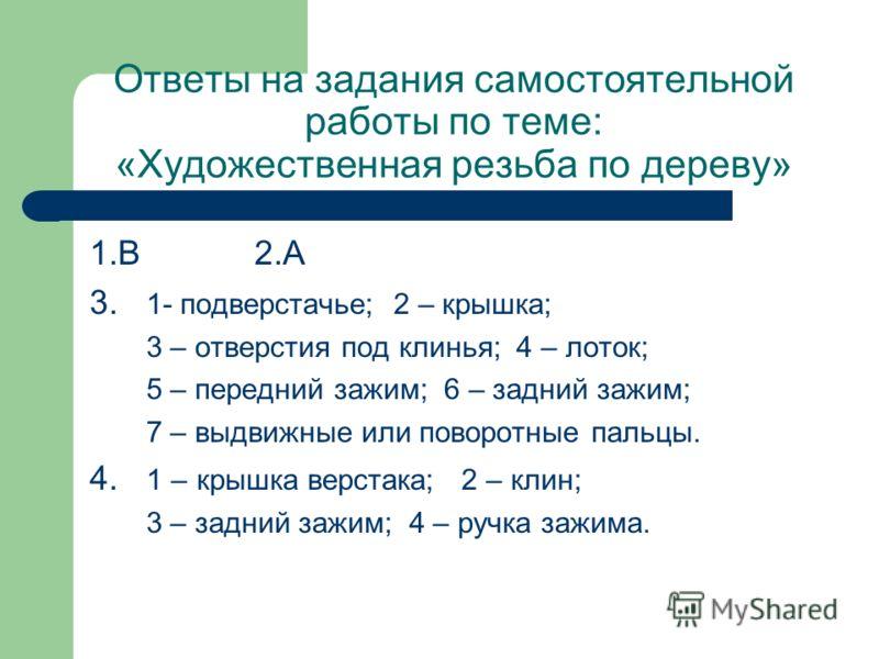 Ответы на задания самостоятельной работы по теме: «Художественная резьба по дереву» 1.В 2.А 3. 1- подверстачье; 2 – крышка; 3 – отверстия под клинья; 4 – лоток; 5 – передний зажим; 6 – задний зажим; 7 – выдвижные или поворотные пальцы. 4. 1 – крышка