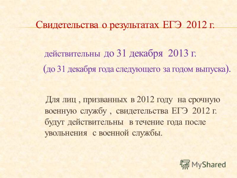 Свидетельства о результатах ЕГЭ 2012 г. действительны до 31 декабря 2013 г. ( до 31 декабря года следующего за годом выпуска ). Для лиц, призванных в 2012 году на срочную военную службу, свидетельства ЕГЭ 2012 г. будут действительны в течение года по