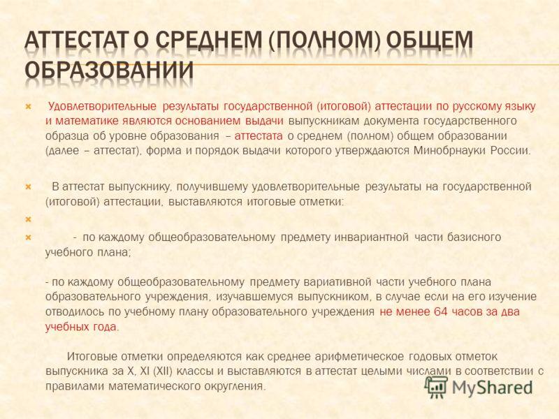 Удовлетворительные результаты государственной (итоговой) аттестации по русскому языку и математике являются основанием выдачи выпускникам документа государственного образца об уровне образования – аттестата о среднем (полном) общем образовании (далее