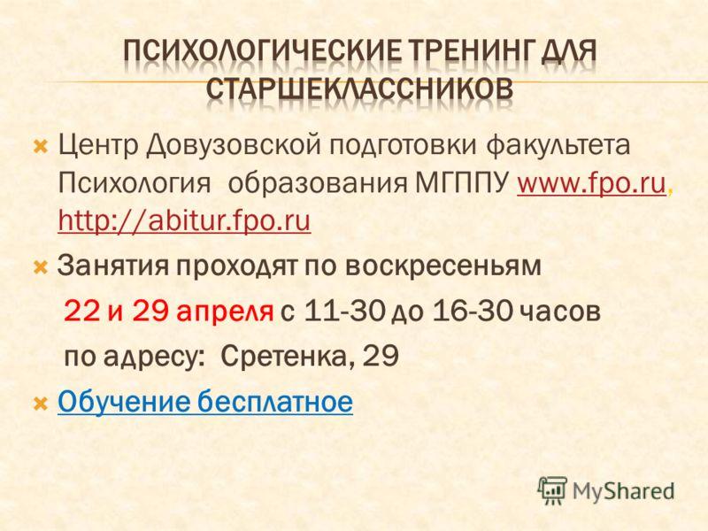 Центр Довузовской подготовки факультета Психология образования МГППУ www.fpo.ru, http://abitur.fpo.ruwww.fpo.ru http://abitur.fpo.ru Занятия проходят по воскресеньям 22 и 29 апреля с 11-30 до 16-30 часов по адресу: Сретенка, 29 Обучение бесплатное