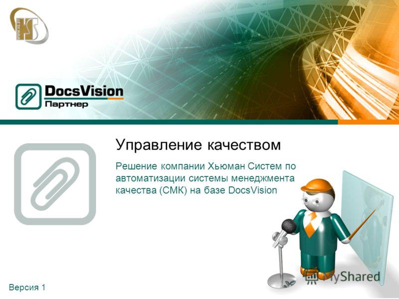 Версия 1 Управление качеством Решение компании Хьюман Систем по автоматизации системы менеджмента качества (СМК) на базе DocsVision